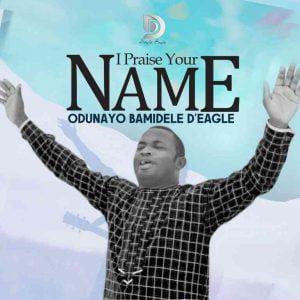 Odunayo Bamidele D'Eagle - I Praise Your Name